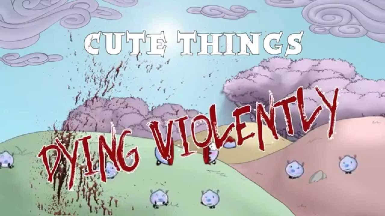 cute things dying violently is n